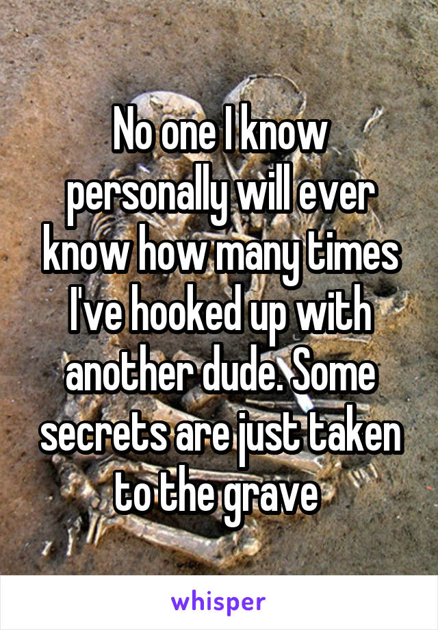 No one I know personally will ever know how many times I've hooked up with another dude. Some secrets are just taken to the grave