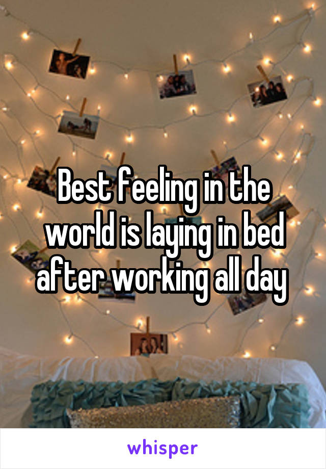 Best feeling in the world is laying in bed after working all day