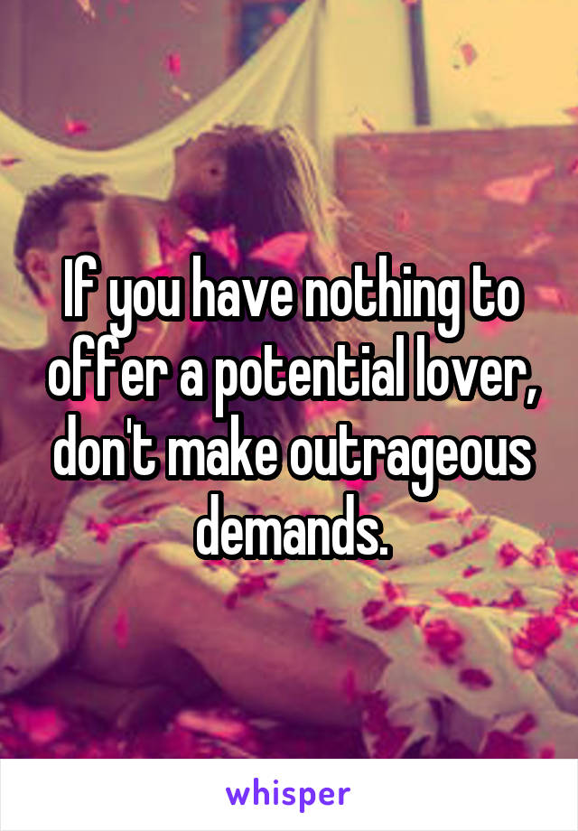 If you have nothing to offer a potential lover, don't make outrageous demands.