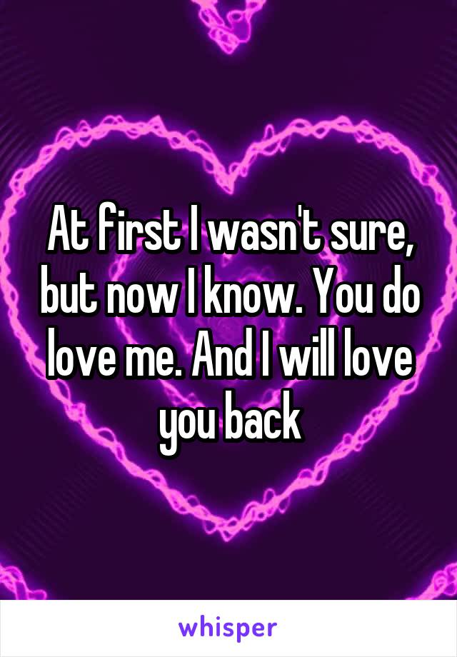 At first I wasn't sure, but now I know. You do love me. And I will love you back