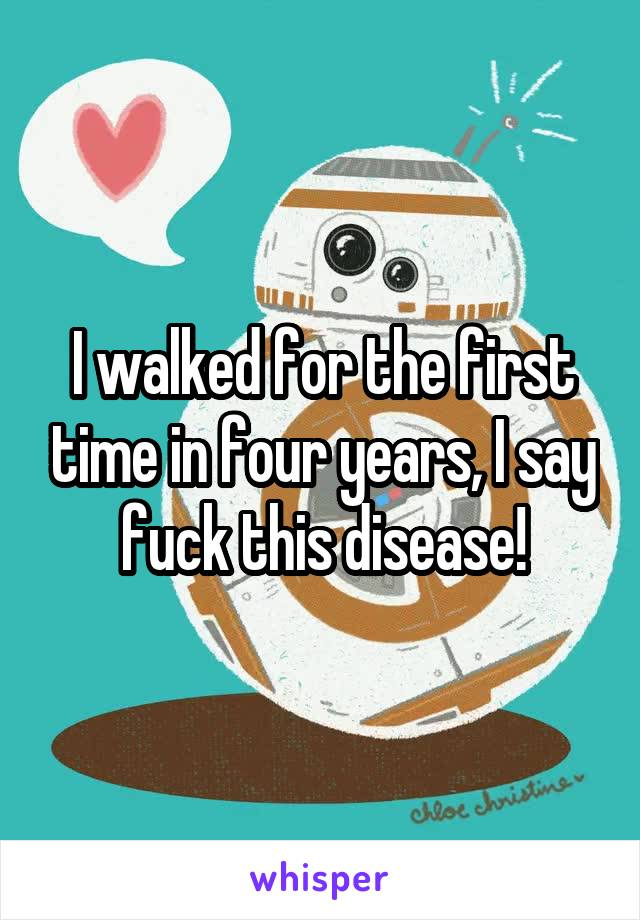 I walked for the first time in four years, I say fuck this disease!