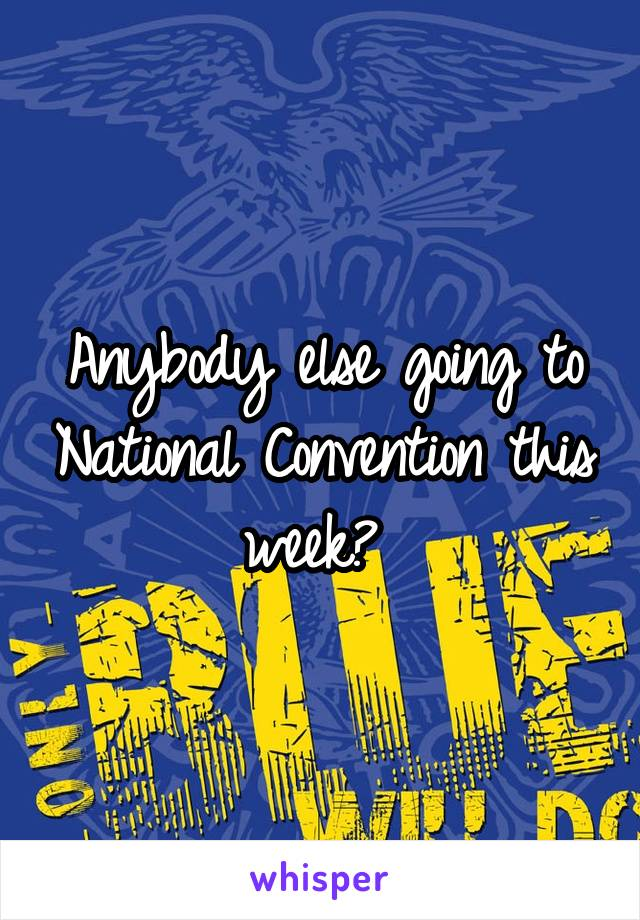 Anybody else going to National Convention this week?