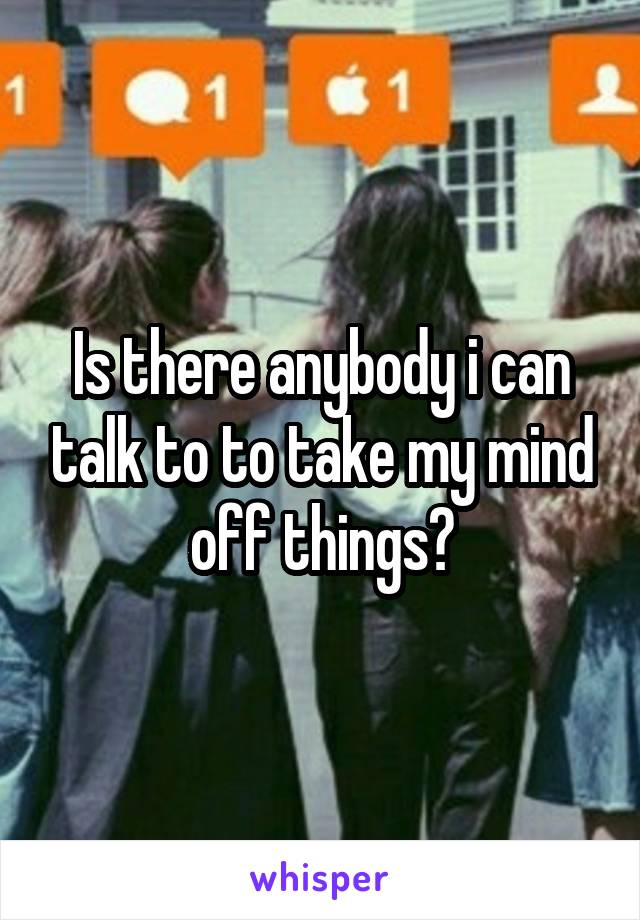 Is there anybody i can talk to to take my mind off things?