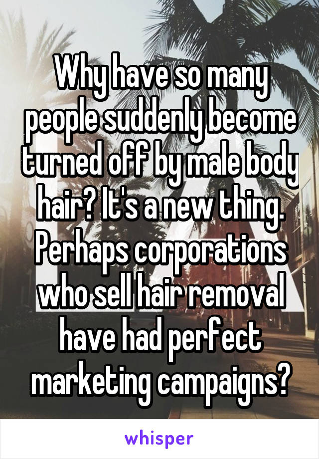 Why have so many people suddenly become turned off by male body hair? It's a new thing. Perhaps corporations who sell hair removal have had perfect marketing campaigns?