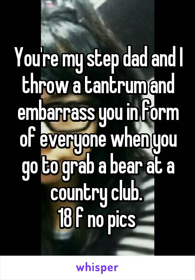 You're my step dad and I throw a tantrum and embarrass you in form of everyone when you go to grab a bear at a country club.  18 f no pics