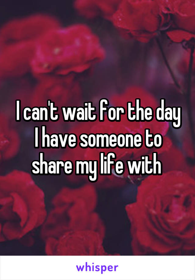 I can't wait for the day I have someone to share my life with