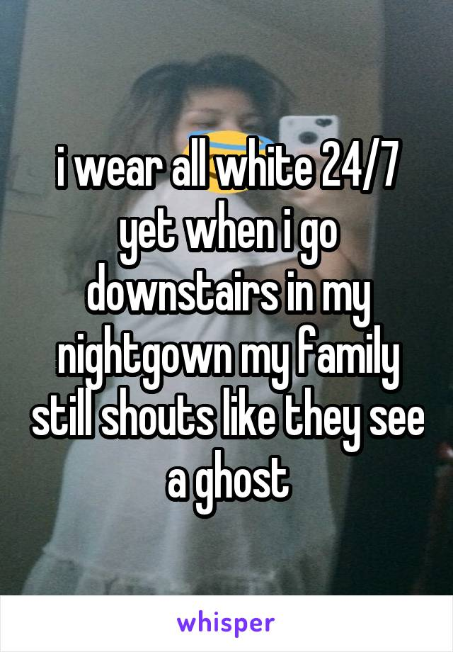 i wear all white 24/7 yet when i go downstairs in my nightgown my family still shouts like they see a ghost