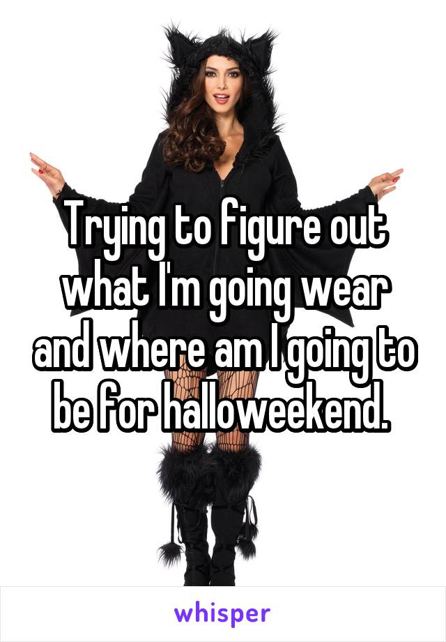 Trying to figure out what I'm going wear and where am I going to be for halloweekend.