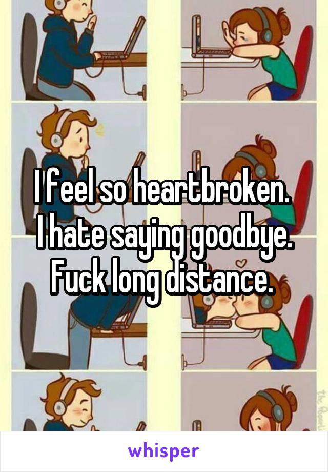 I feel so heartbroken.  I hate saying goodbye. Fuck long distance.