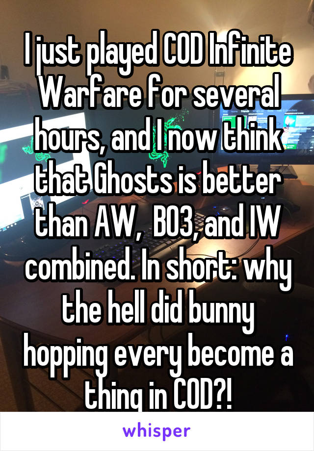 I just played COD Infinite Warfare for several hours, and I now think that Ghosts is better than AW,  BO3, and IW combined. In short: why the hell did bunny hopping every become a thing in COD?!