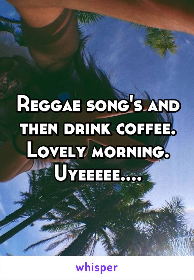 Reggae song's and then drink coffee. Lovely morning. Uyeeeee....
