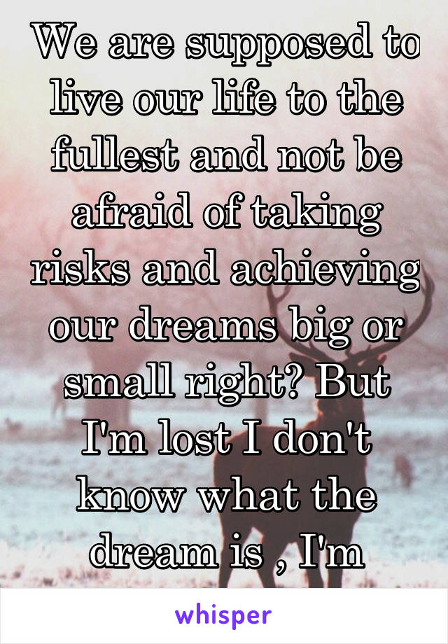 We are supposed to live our life to the fullest and not be afraid of taking risks and achieving our dreams big or small right? But I'm lost I don't know what the dream is , I'm stuck here ..