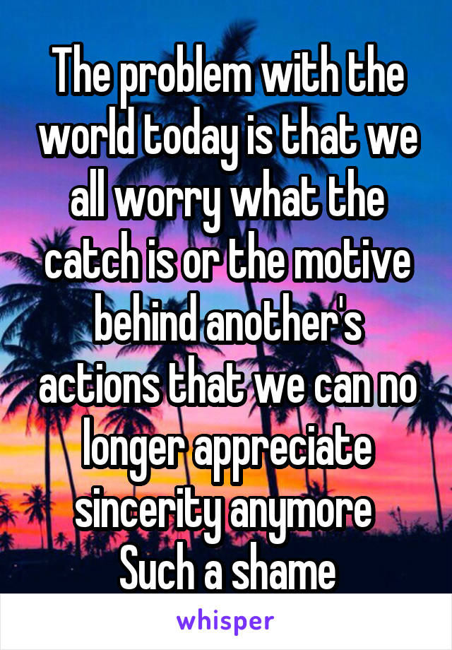 The problem with the world today is that we all worry what the catch is or the motive behind another's actions that we can no longer appreciate sincerity anymore  Such a shame