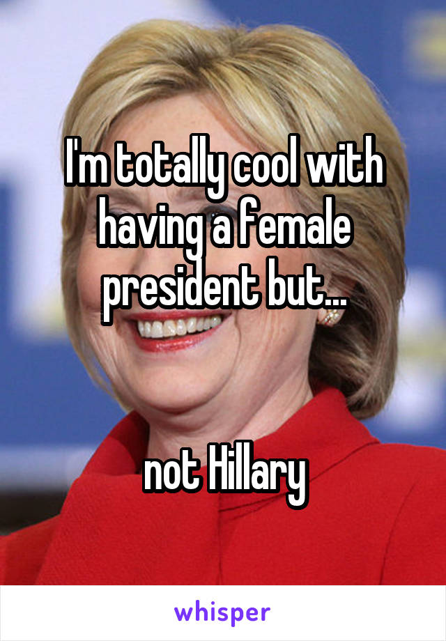 I'm totally cool with having a female president but...   not Hillary