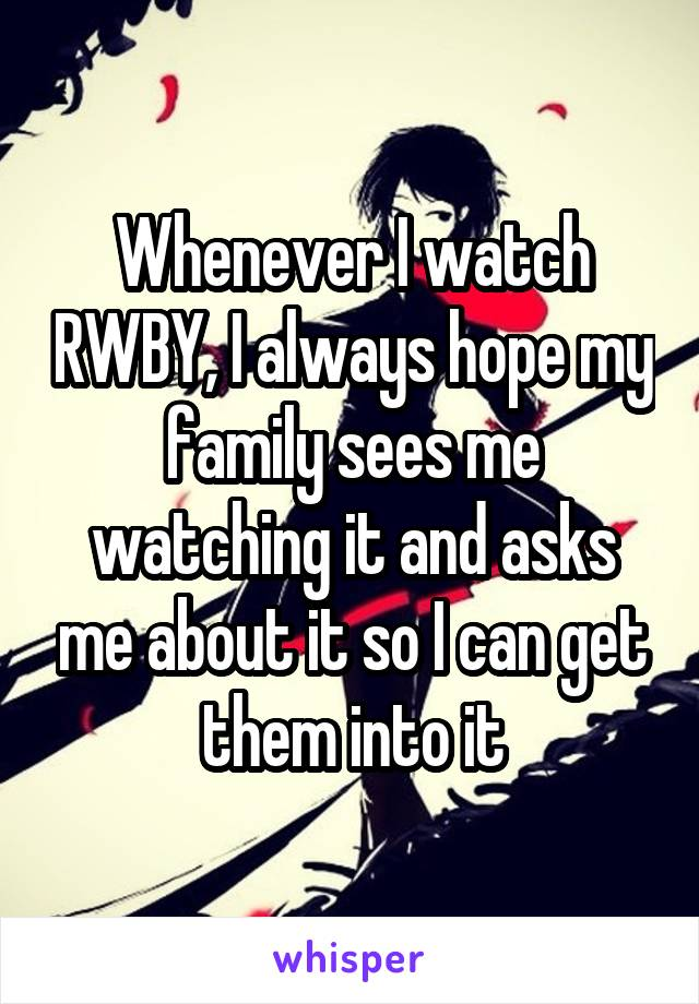Whenever I watch RWBY, I always hope my family sees me watching it and asks me about it so I can get them into it