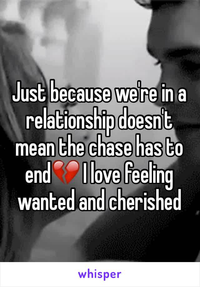 Just because we're in a relationship doesn't mean the chase has to end💔 I love feeling wanted and cherished