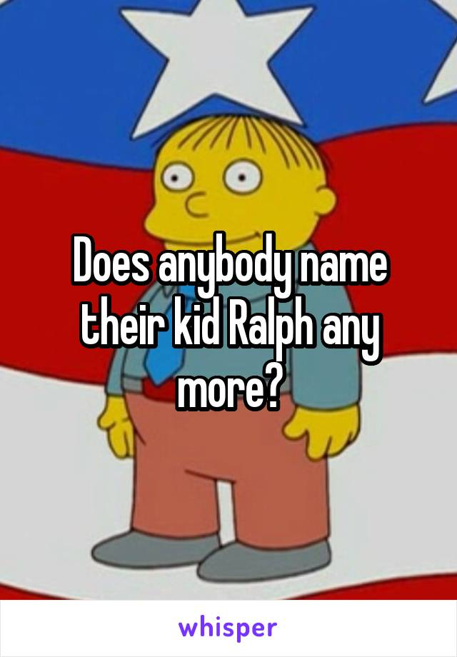 Does anybody name their kid Ralph any more?
