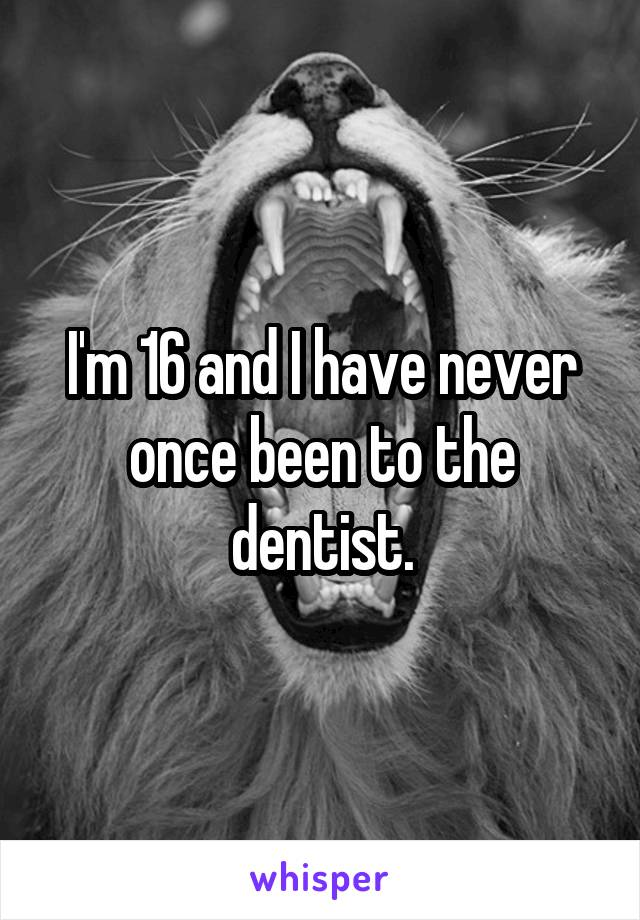 I'm 16 and I have never once been to the dentist.