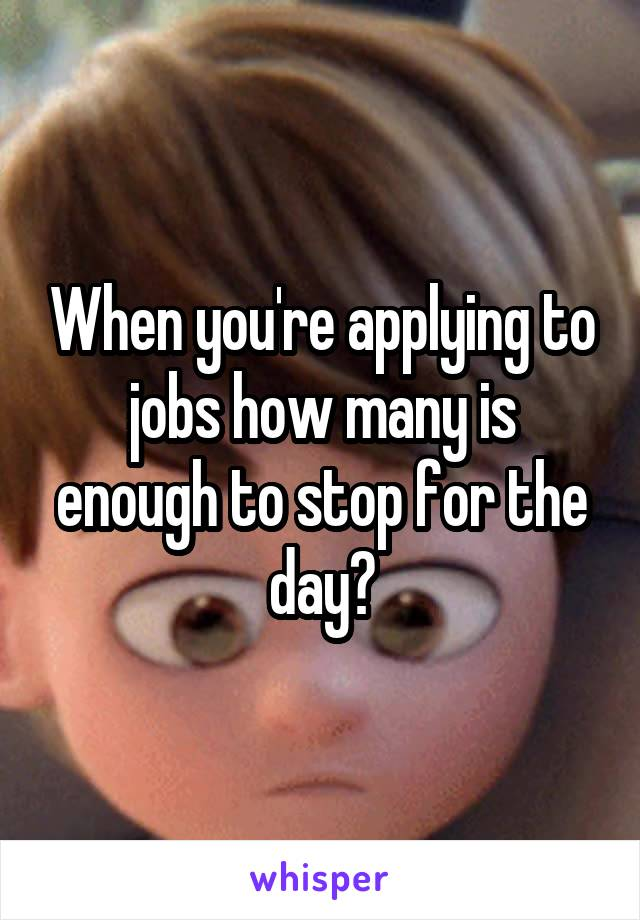 When you're applying to jobs how many is enough to stop for the day?