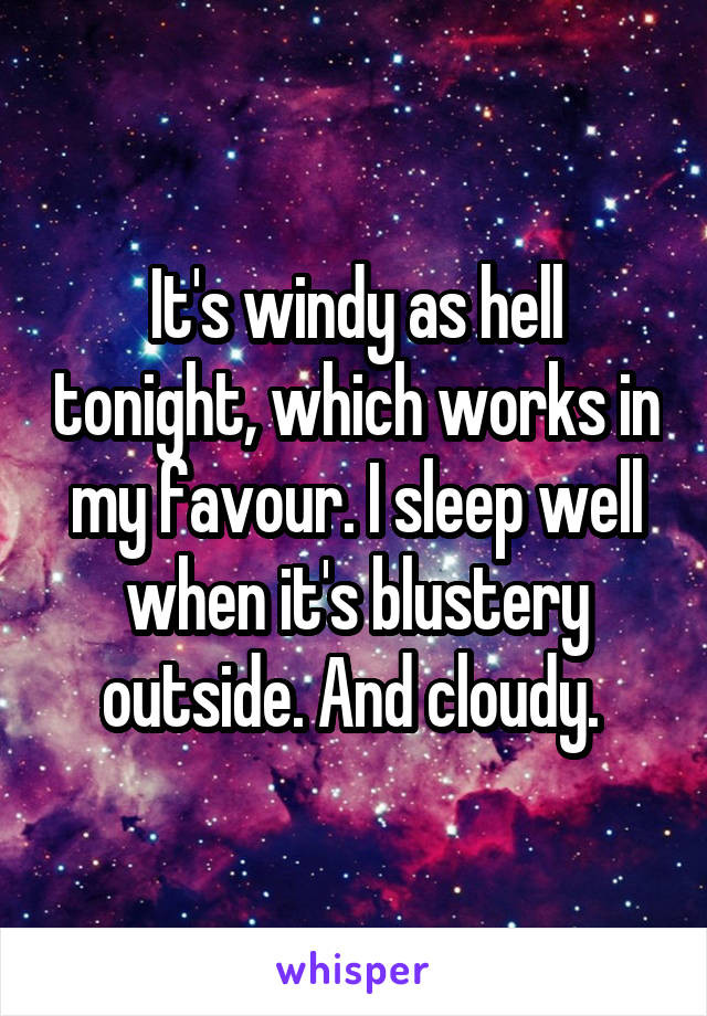 It's windy as hell tonight, which works in my favour. I sleep well when it's blustery outside. And cloudy.