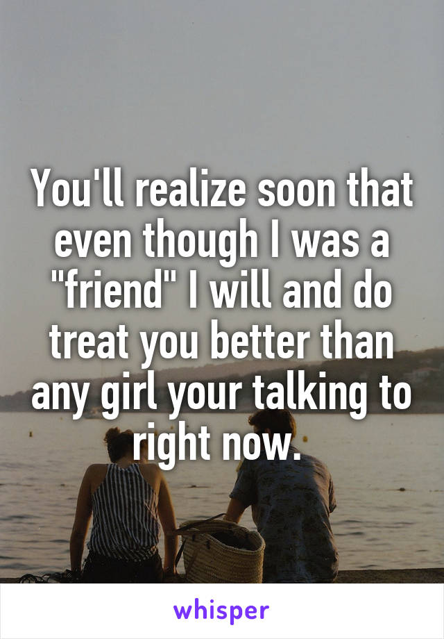"""You'll realize soon that even though I was a """"friend"""" I will and do treat you better than any girl your talking to right now."""