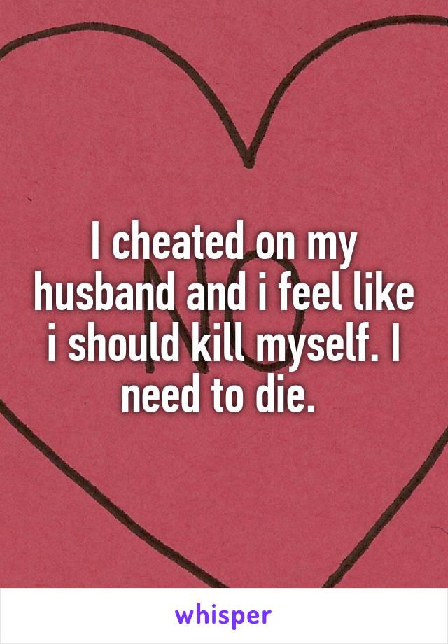 I cheated on my husband and i feel like i should kill myself. I need to die.
