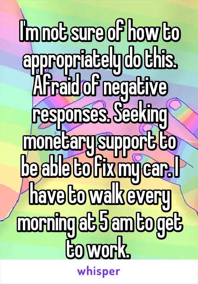 I'm not sure of how to appropriately do this. Afraid of negative responses. Seeking monetary support to be able to fix my car. I have to walk every morning at 5 am to get to work.
