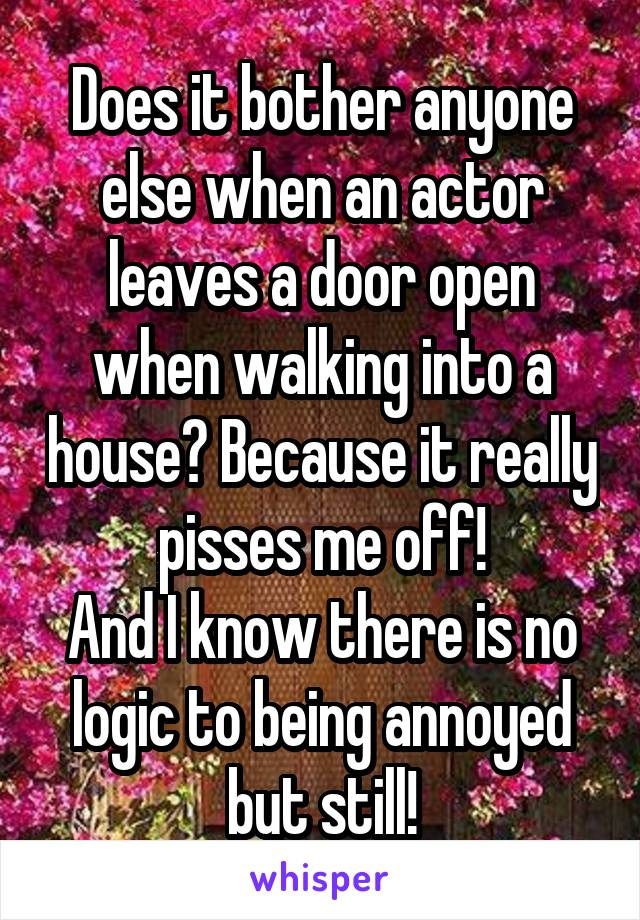 Does it bother anyone else when an actor leaves a door open when walking into a house? Because it really pisses me off! And I know there is no logic to being annoyed but still!