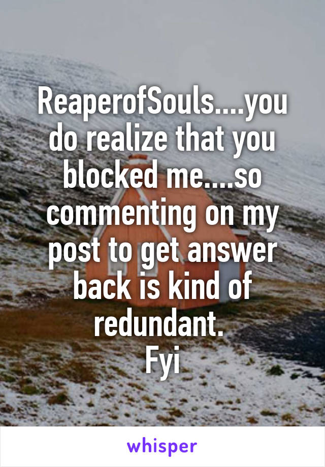 ReaperofSouls....you do realize that you blocked me....so commenting on my post to get answer back is kind of redundant.  Fyi