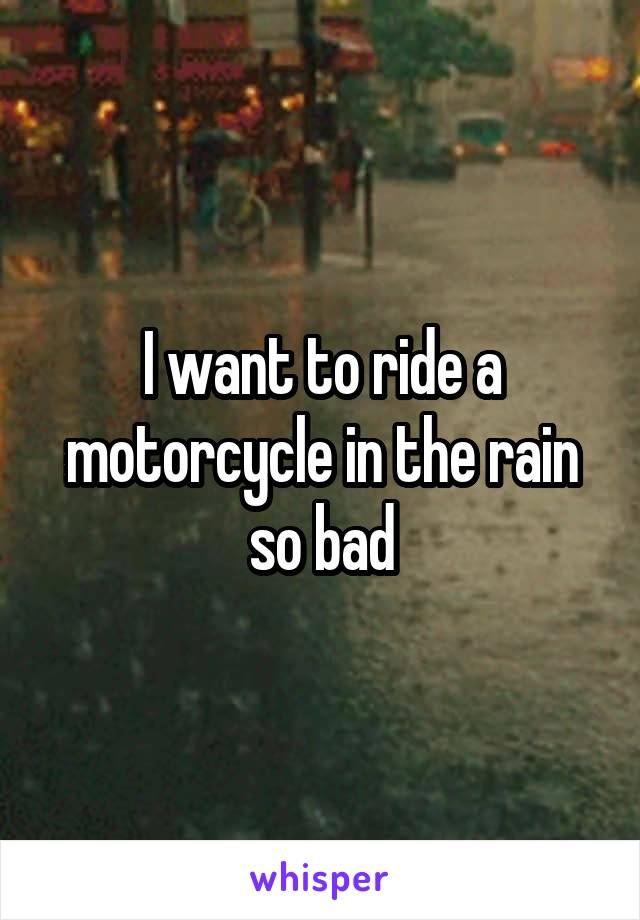 I want to ride a motorcycle in the rain so bad