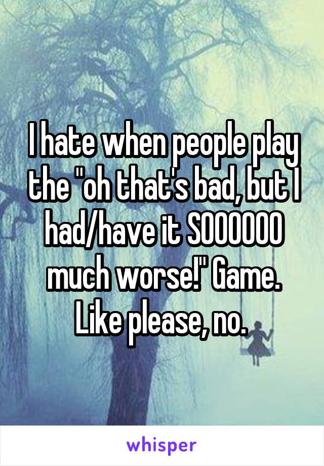 """I hate when people play the """"oh that's bad, but I had/have it SOOOOOO much worse!"""" Game. Like please, no."""