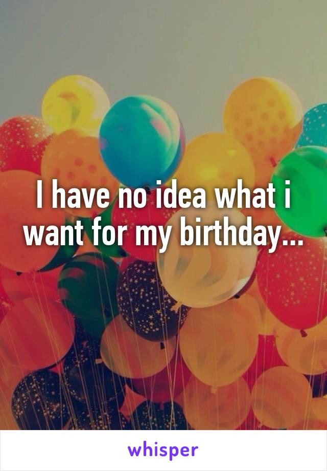 I have no idea what i want for my birthday...