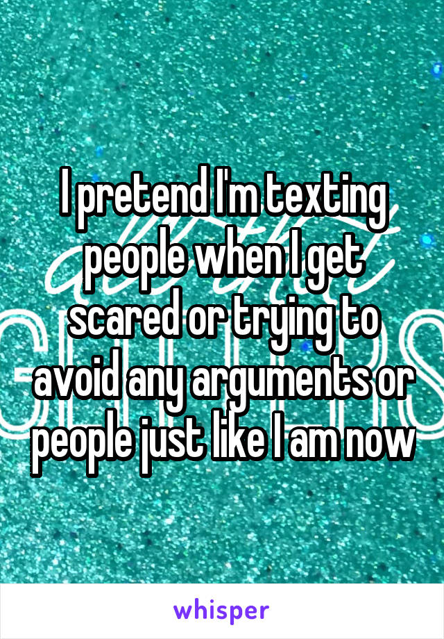 I pretend I'm texting people when I get scared or trying to avoid any arguments or people just like I am now