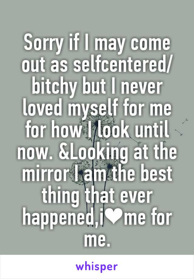 Sorry if I may come out as selfcentered/bitchy but I never loved myself for me for how I look until now. &Looking at the mirror I am the best thing that ever happened,i❤me for me.