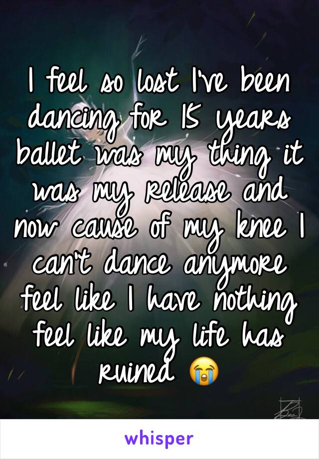 I feel so lost I've been dancing for 15 years ballet was my thing it was my release and now cause of my knee I can't dance anymore feel like I have nothing feel like my life has ruined 😭