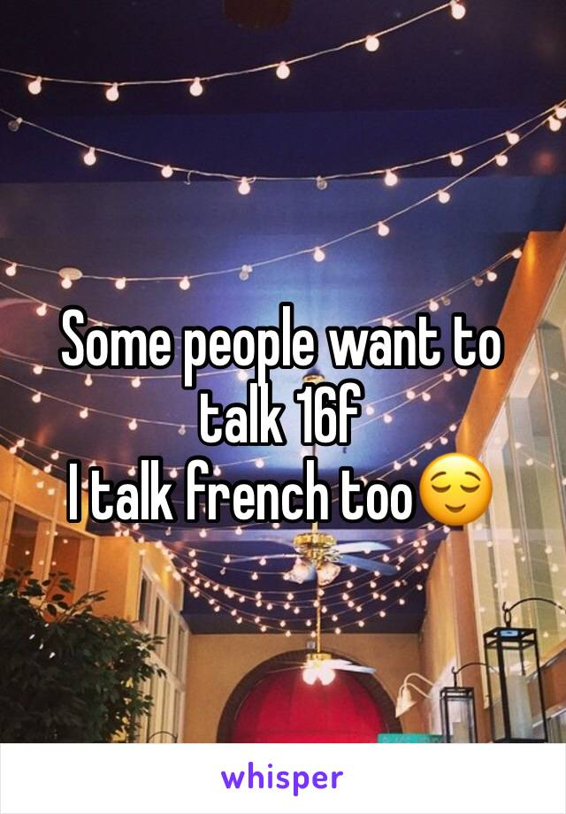 Some people want to talk 16f  I talk french too😌