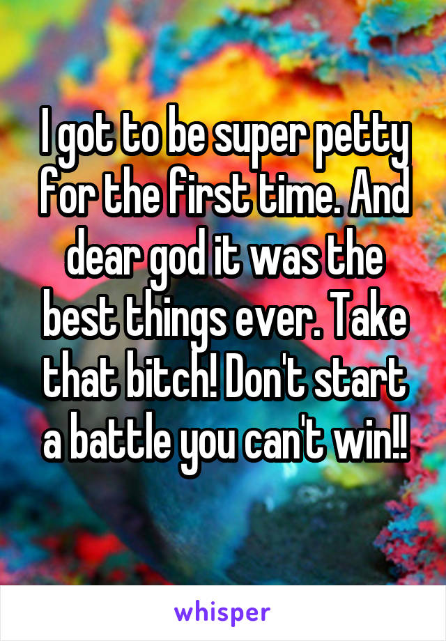 I got to be super petty for the first time. And dear god it was the best things ever. Take that bitch! Don't start a battle you can't win!!