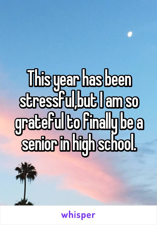 This year has been stressful,but I am so grateful to finally be a senior in high school.