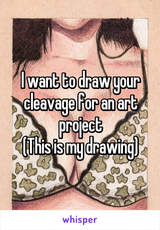 I want to draw your cleavage for an art project (This is my drawing)