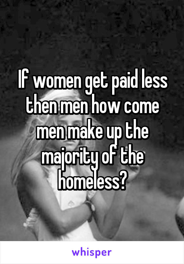 If women get paid less then men how come men make up the majority of the homeless?