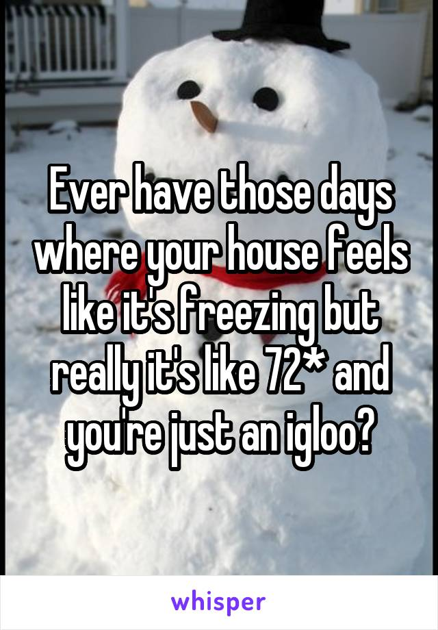 Ever have those days where your house feels like it's freezing but really it's like 72* and you're just an igloo?
