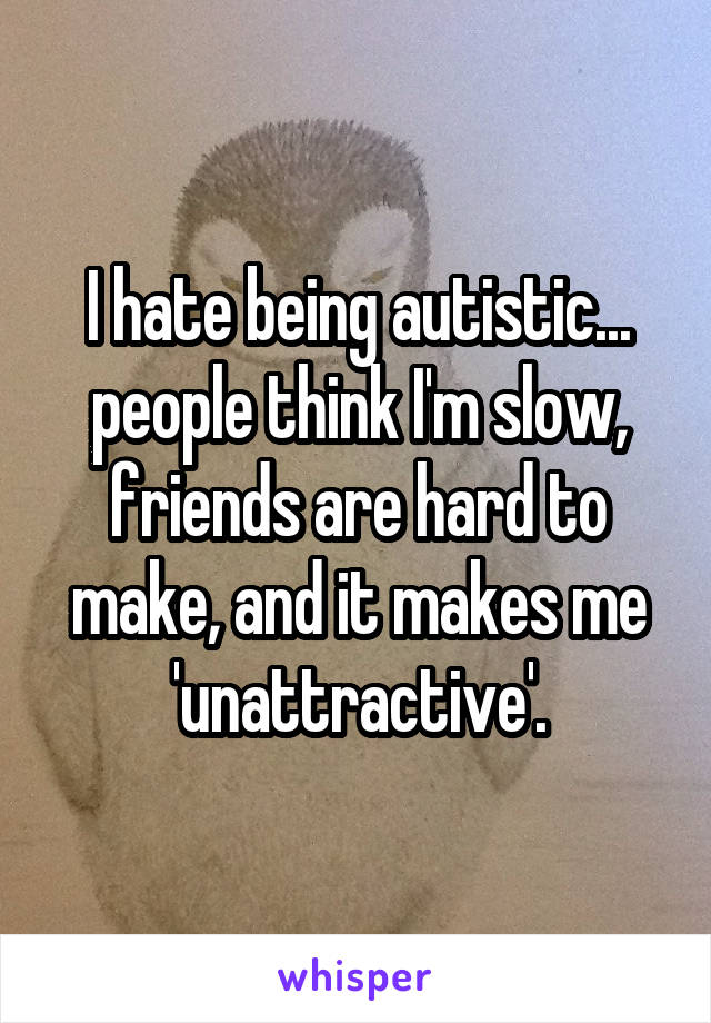 I hate being autistic... people think I'm slow, friends are hard to make, and it makes me 'unattractive'.
