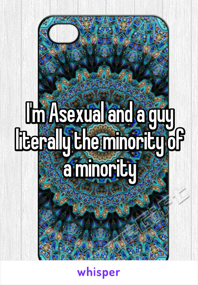 I'm Asexual and a guy literally the minority of a minority