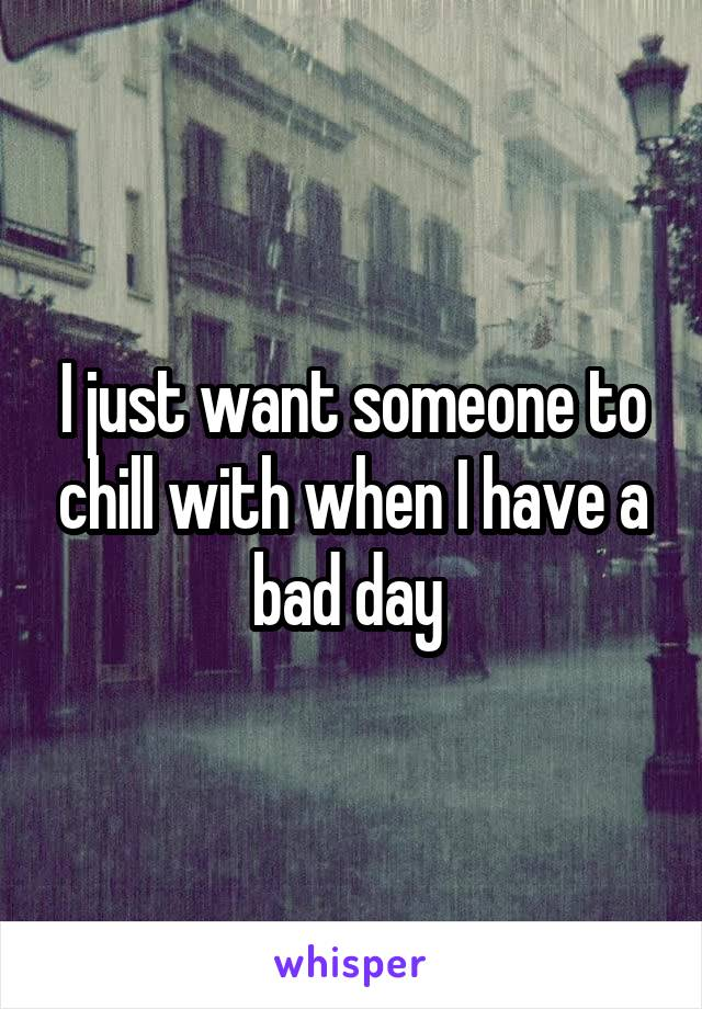 I just want someone to chill with when I have a bad day