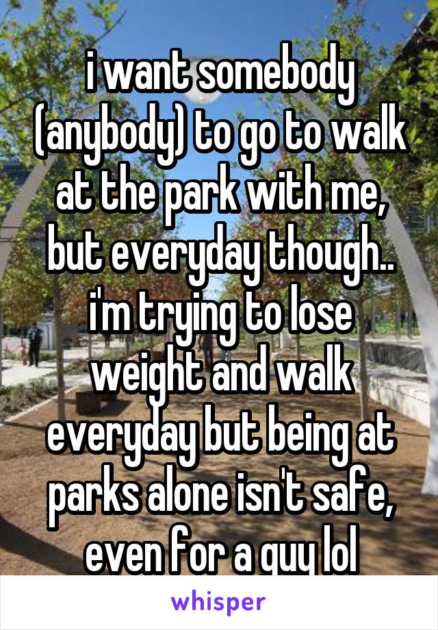i want somebody (anybody) to go to walk at the park with me, but everyday though.. i'm trying to lose weight and walk everyday but being at parks alone isn't safe, even for a guy lol