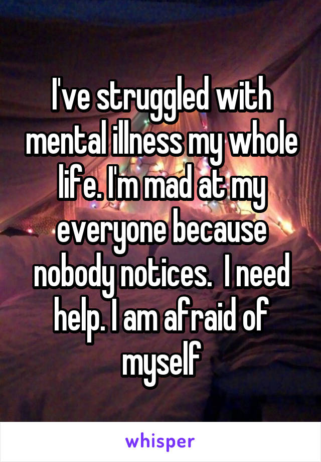 I've struggled with mental illness my whole life. I'm mad at my everyone because nobody notices.  I need help. I am afraid of myself