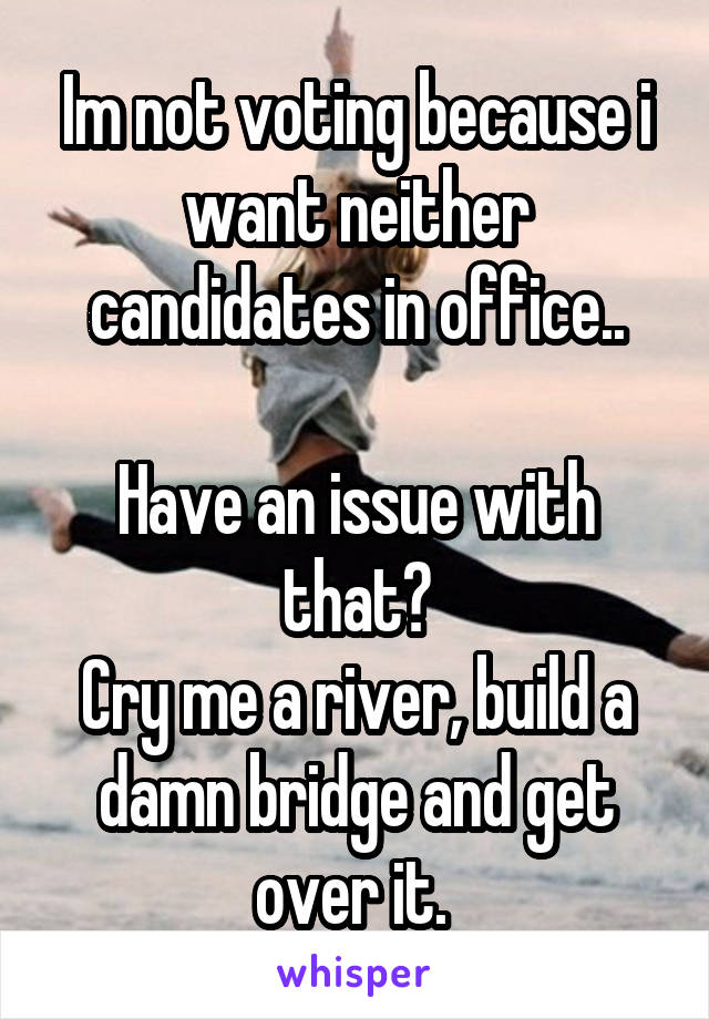 Im not voting because i want neither candidates in office..  Have an issue with that? Cry me a river, build a damn bridge and get over it.