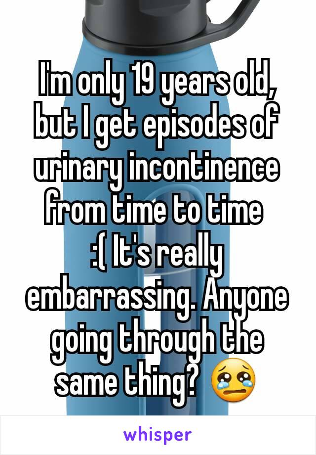 I'm only 19 years old, but I get episodes of urinary incontinence from time to time  :( It's really embarrassing. Anyone going through the same thing? 😢