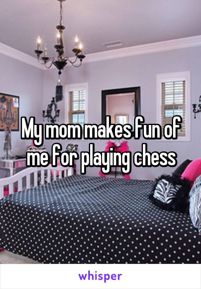 My mom makes fun of me for playing chess