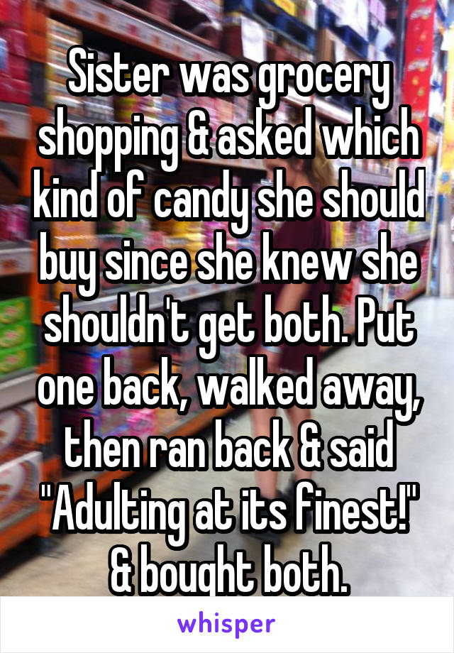 """Sister was grocery shopping & asked which kind of candy she should buy since she knew she shouldn't get both. Put one back, walked away, then ran back & said """"Adulting at its finest!"""" & bought both."""